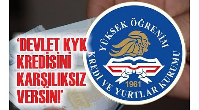 'DEVLET KYK KREDİSİNİ KARŞILIKSIZ VERSİN!'